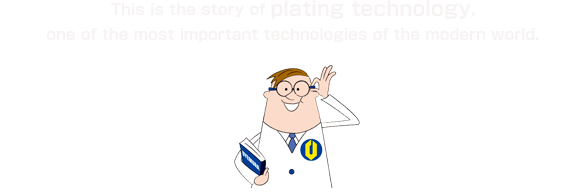 This is the story of plating technology, one of the most important technologies of the modern world.