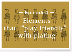 """Episode4:Elements that """"play friendly"""" with plating"""