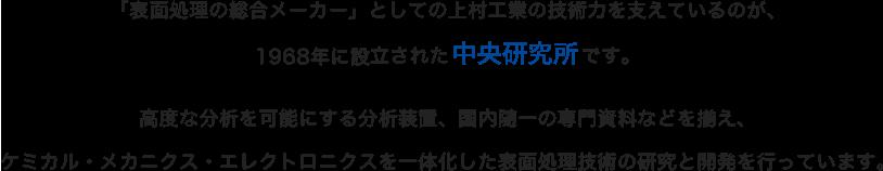 「表面処理の総合メーカー」としての上村工業の技術力を支えているのが、1968年に設立された中央研究所です。高度な分析を可能にする分析装置、国内随一の専門資料などを揃え、ケミカル・メカニクス・エレクトロニクスを一体化した表面処理技術の研究と開発を行っています。
