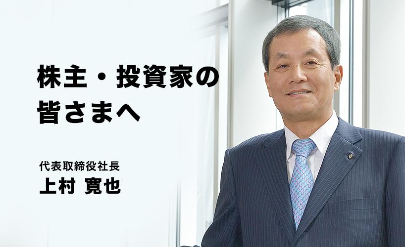 株主・投資家の皆さまへ 代表取締役社長 上村 寛也